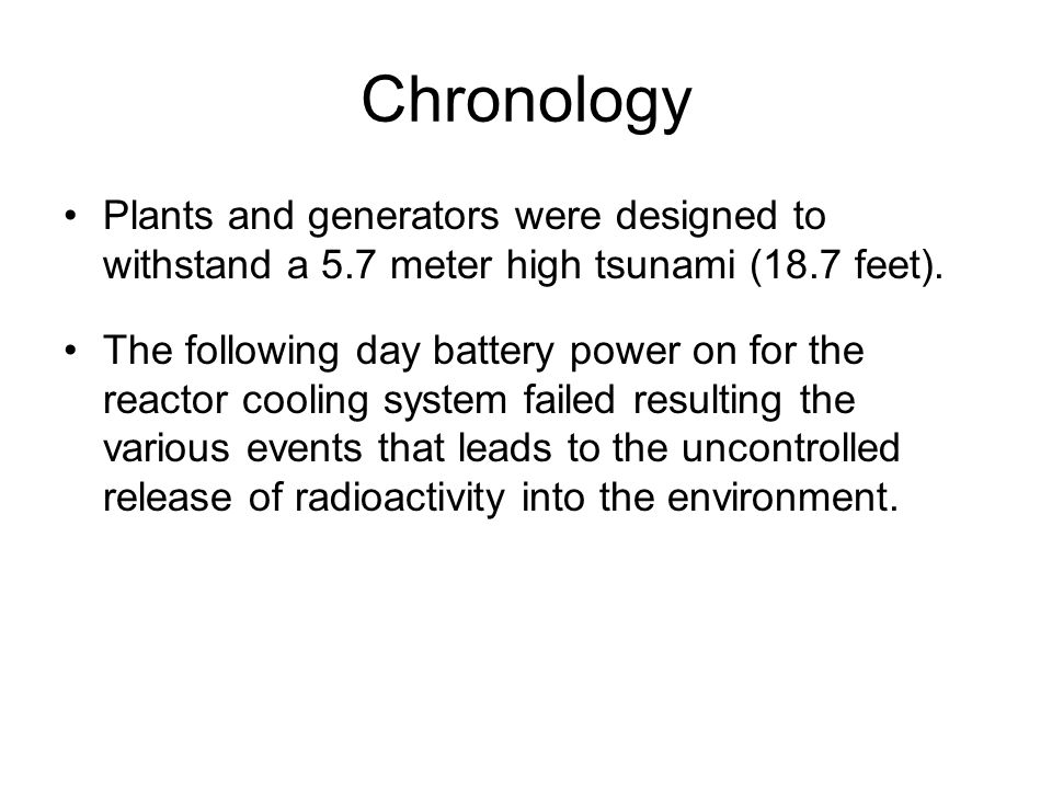 Chronology Plants and generators were designed to withstand a 5.7 meter high tsunami (18.7 feet).