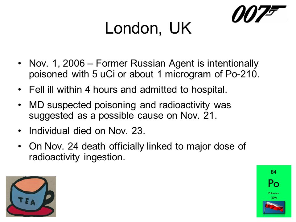 London, UK Nov. 1, 2006 – Former Russian Agent is intentionally poisoned with 5 uCi or about 1 microgram of Po-210.