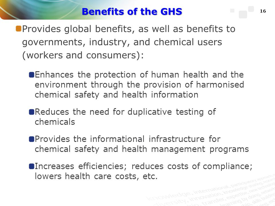 Benefits of the GHS Provides global benefits, as well as benefits to governments, industry, and chemical users (workers and consumers):