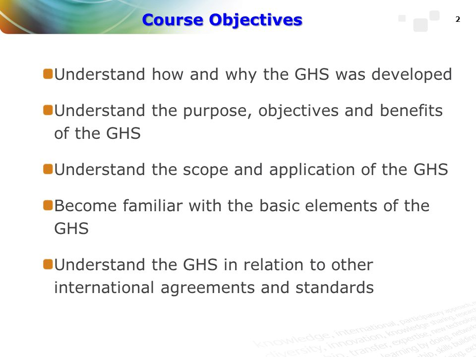 Course Objectives Understand how and why the GHS was developed. Understand the purpose, objectives and benefits of the GHS.