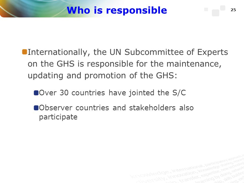 Who is responsible Internationally, the UN Subcommittee of Experts on the GHS is responsible for the maintenance, updating and promotion of the GHS: