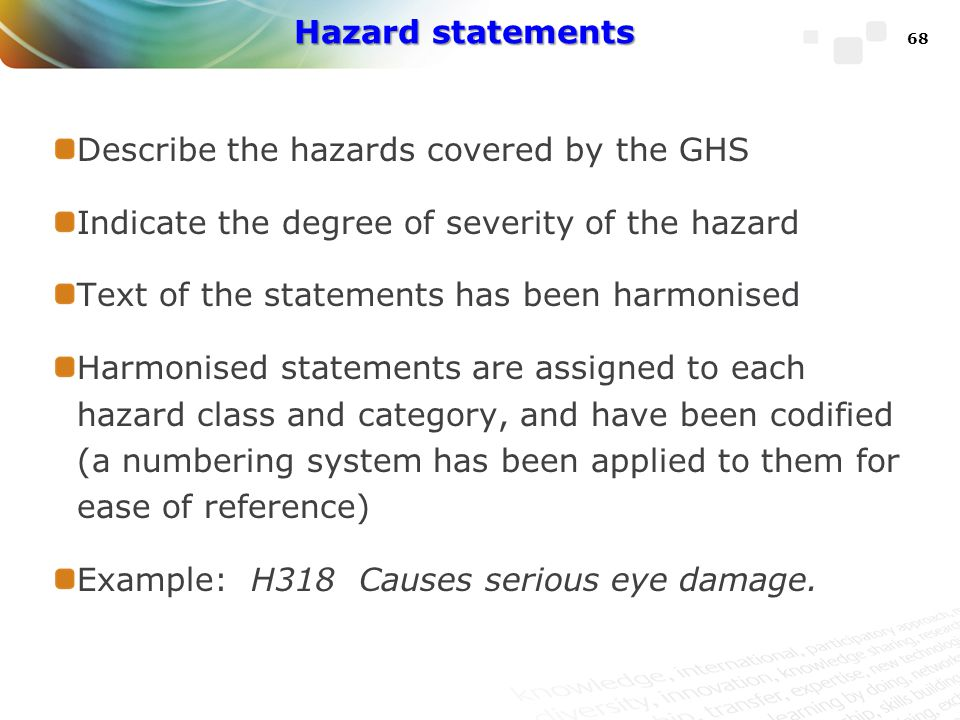 Hazard statements Describe the hazards covered by the GHS. Indicate the degree of severity of the hazard.