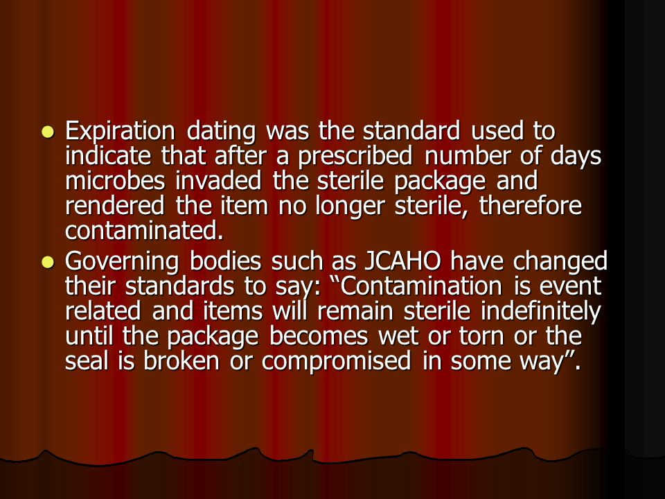 Expiration dating was the standard used to indicate that after a prescribed number of days microbes invaded the sterile package and rendered the item no longer sterile, therefore contaminated.