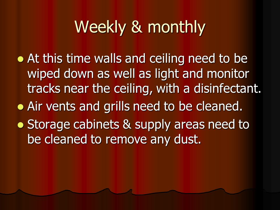 Weekly & monthly At this time walls and ceiling need to be wiped down as well as light and monitor tracks near the ceiling, with a disinfectant.
