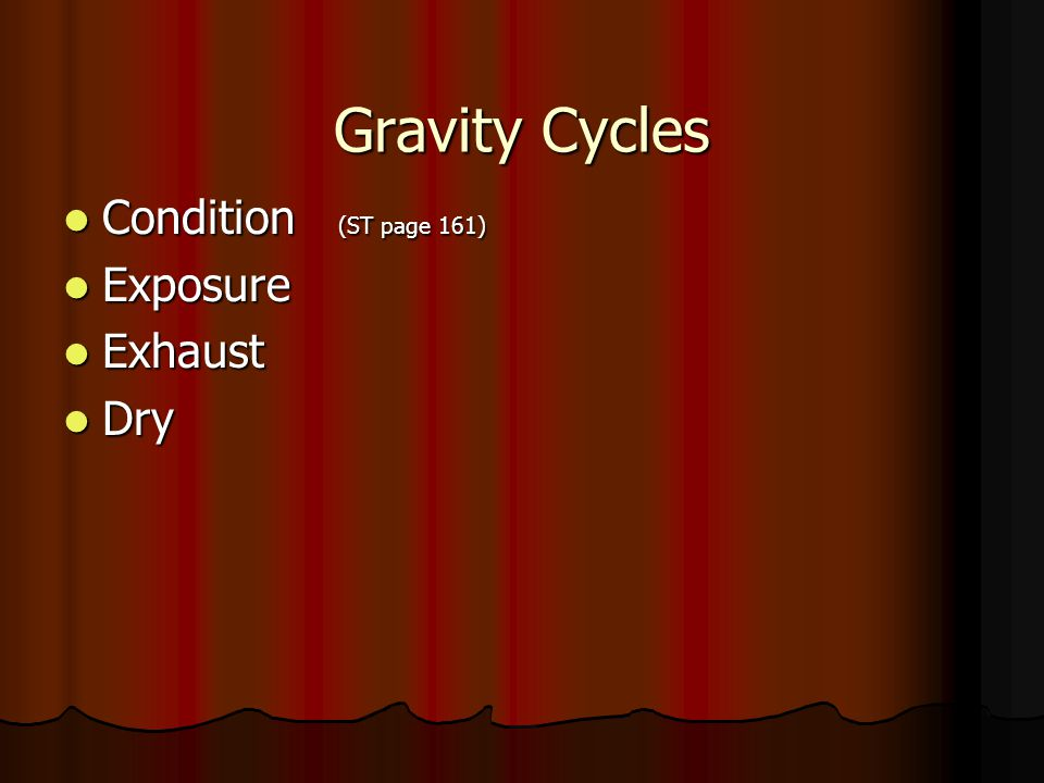 Gravity Cycles Condition (ST page 161) Exposure Exhaust Dry