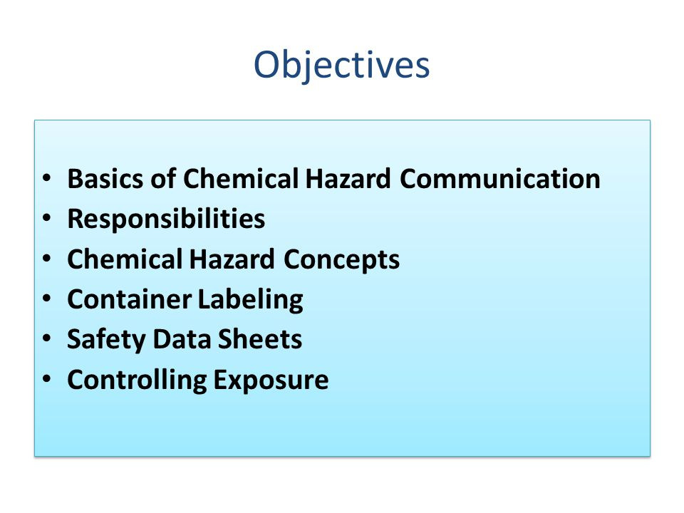 Objectives Basics of Chemical Hazard Communication Responsibilities