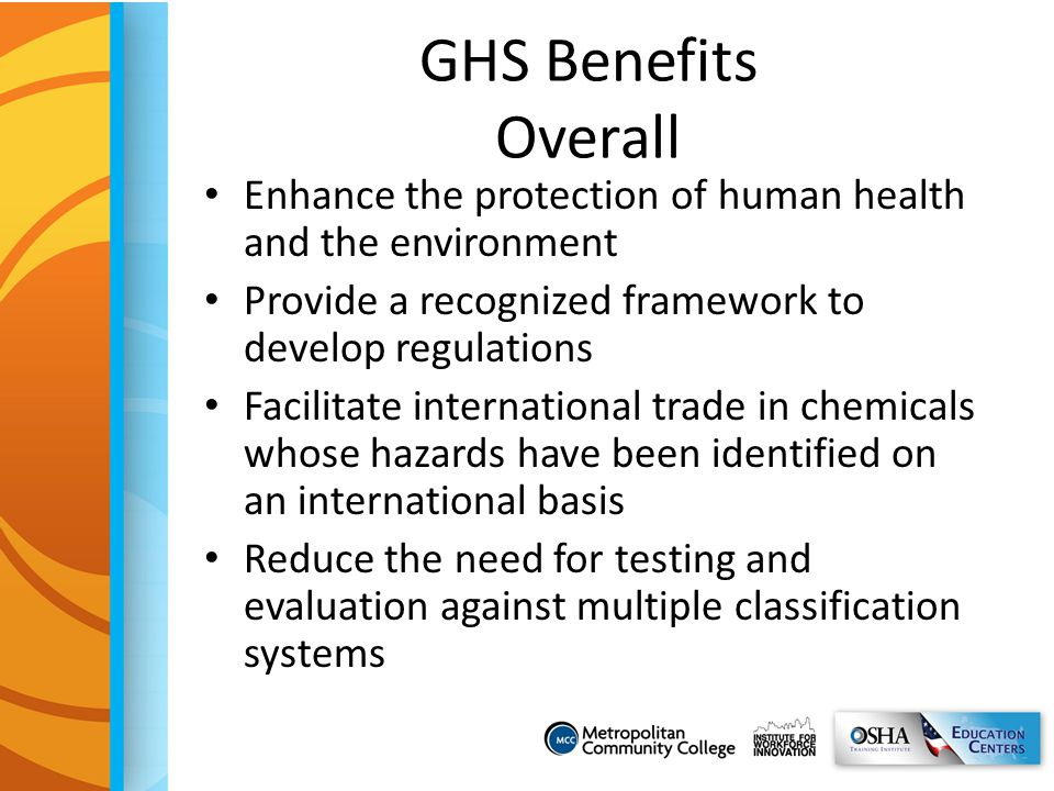 GHS Benefits Overall Enhance the protection of human health and the environment. Provide a recognized framework to develop regulations.