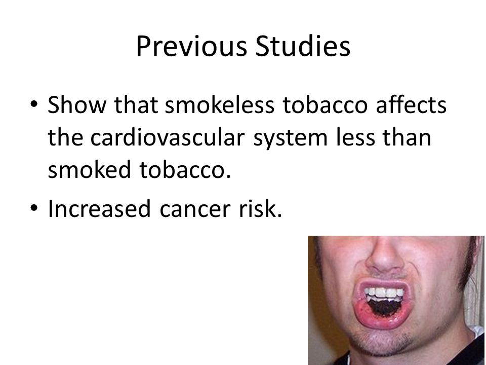 Previous Studies Show that smokeless tobacco affects the cardiovascular system less than smoked tobacco.