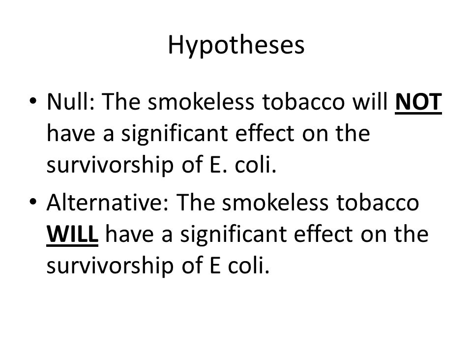 Hypotheses Null: The smokeless tobacco will NOT have a significant effect on the survivorship of E. coli.