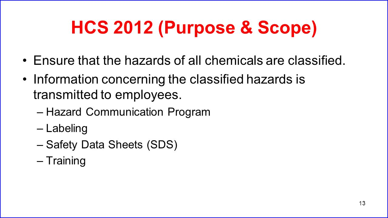 HCS 2012 (Purpose & Scope) Ensure that the hazards of all chemicals are classified.