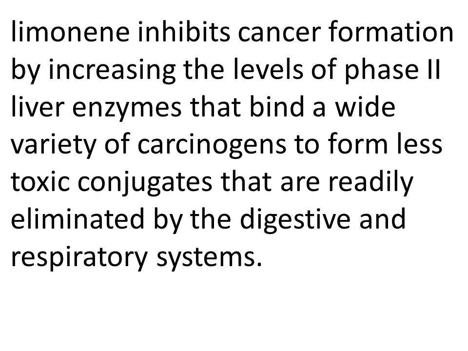 limonene inhibits cancer formation by increasing the levels of phase II liver enzymes that bind a wide variety of carcinogens to form less toxic conjugates that are readily eliminated by the digestive and respiratory systems.