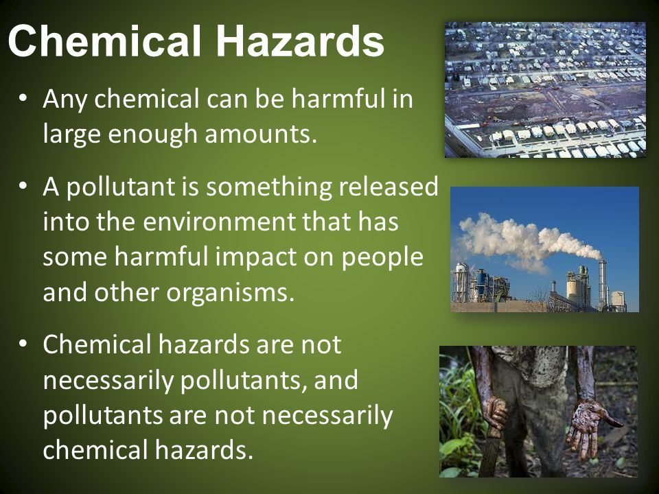 Chemical Hazards Any chemical can be harmful in large enough amounts.