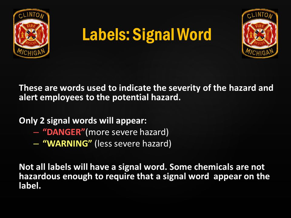 Labels: Signal Word These are words used to indicate the severity of the hazard and alert employees to the potential hazard.