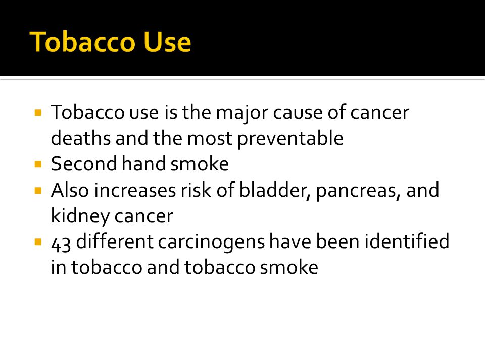 Tobacco Use Tobacco use is the major cause of cancer deaths and the most preventable. Second hand smoke.