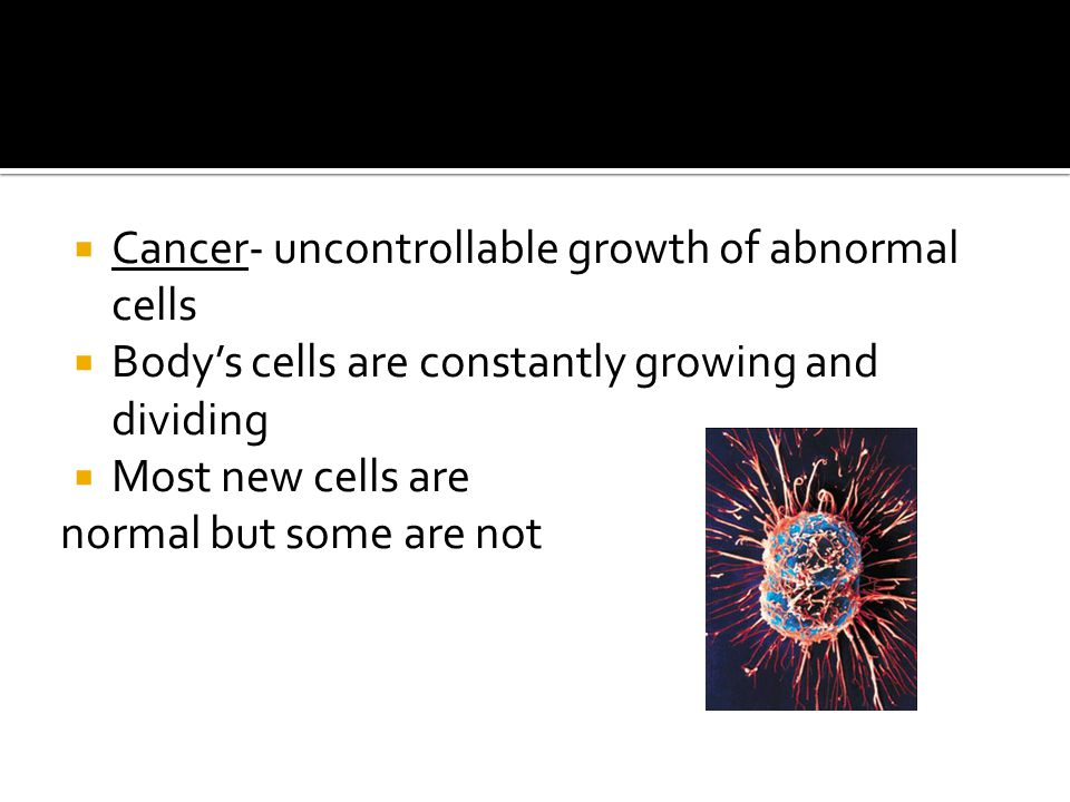 Cancer- uncontrollable growth of abnormal cells