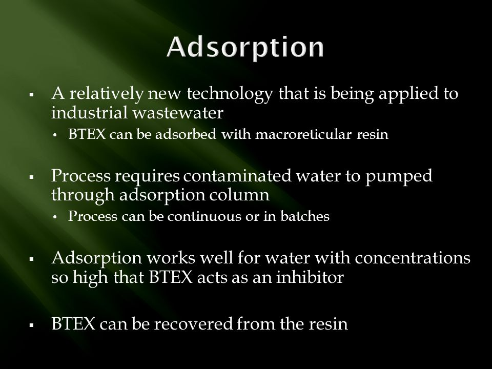 Adsorption A relatively new technology that is being applied to industrial wastewater. BTEX can be adsorbed with macroreticular resin.
