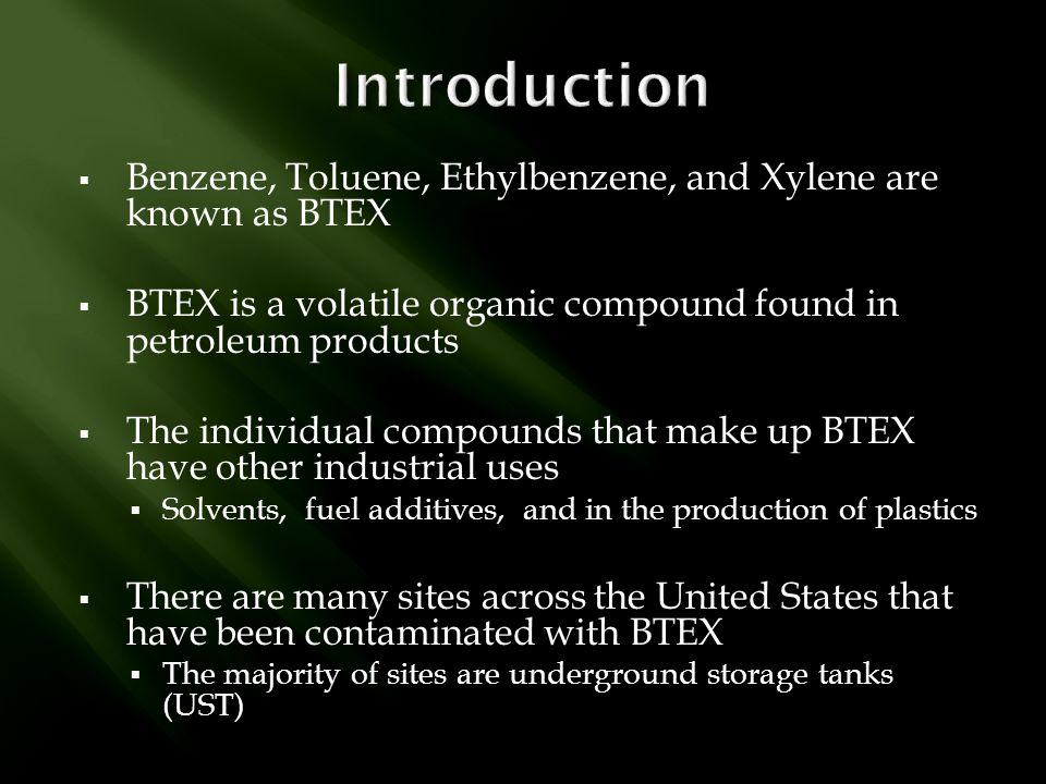 Introduction Benzene, Toluene, Ethylbenzene, and Xylene are known as BTEX. BTEX is a volatile organic compound found in petroleum products.