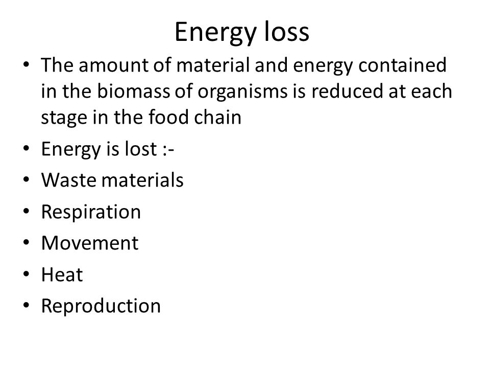 Energy loss The amount of material and energy contained in the biomass of organisms is reduced at each stage in the food chain.