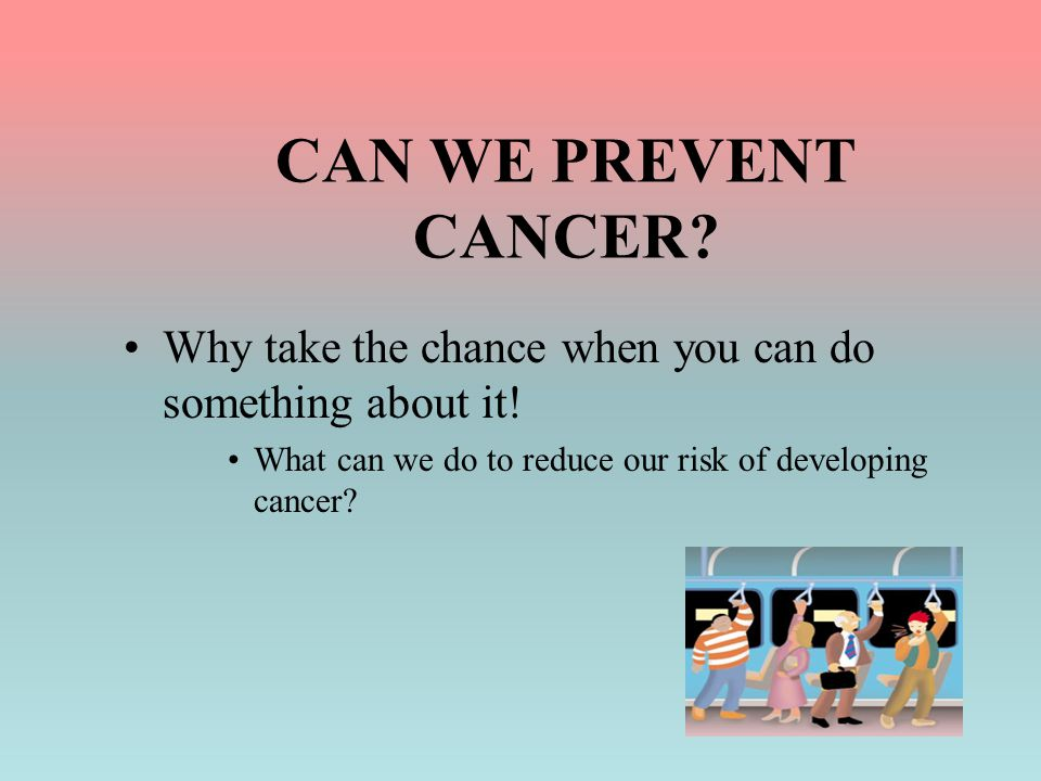 CAN WE PREVENT CANCER. Why take the chance when you can do something about it.