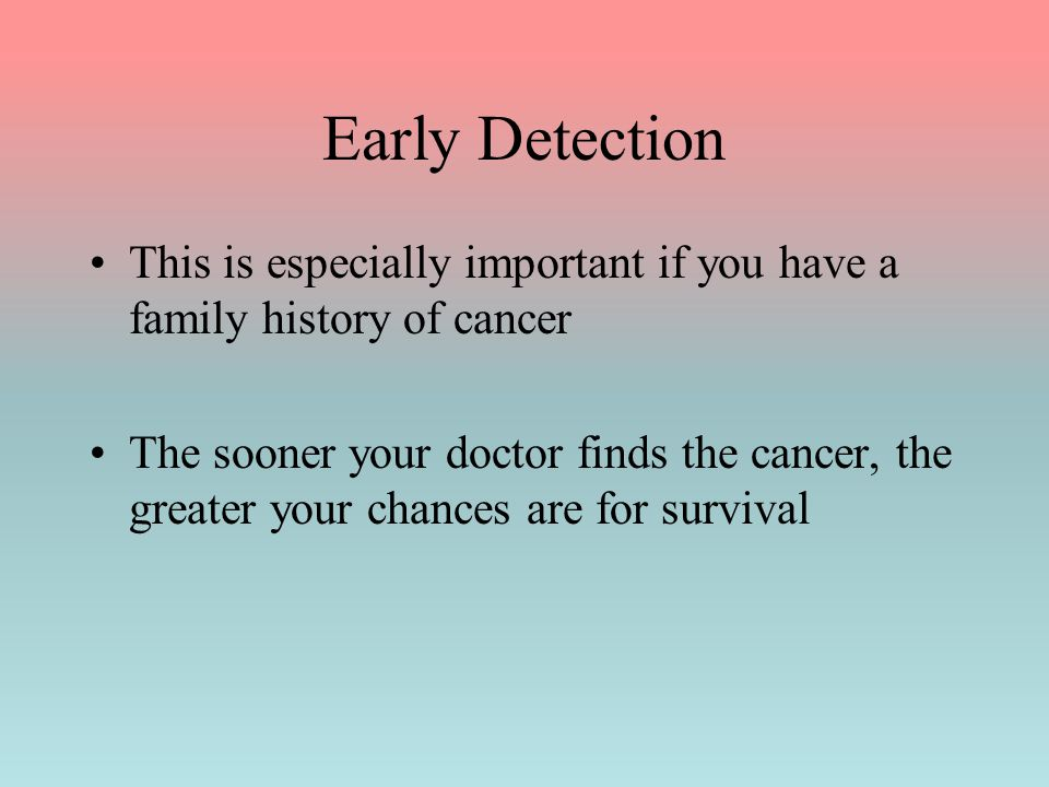 Early Detection This is especially important if you have a family history of cancer.