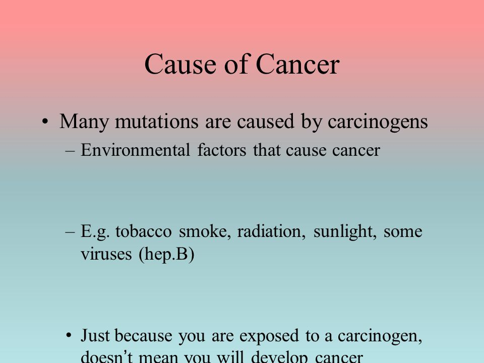 Cause of Cancer Many mutations are caused by carcinogens