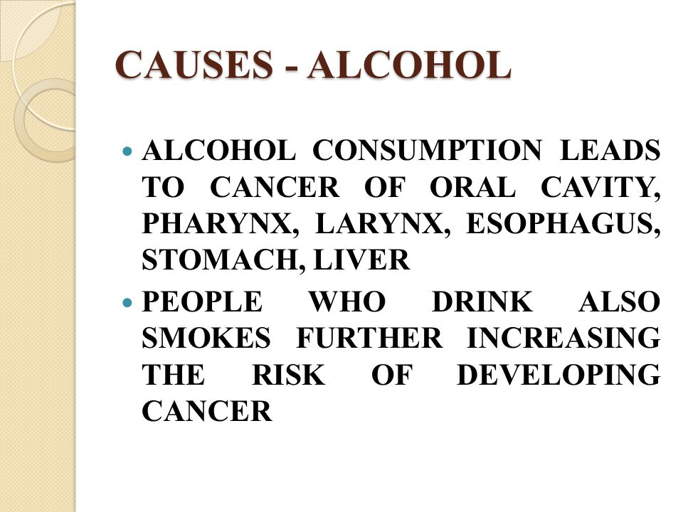 CAUSES - ALCOHOL ALCOHOL CONSUMPTION LEADS TO CANCER OF ORAL CAVITY, PHARYNX, LARYNX, ESOPHAGUS, STOMACH, LIVER.