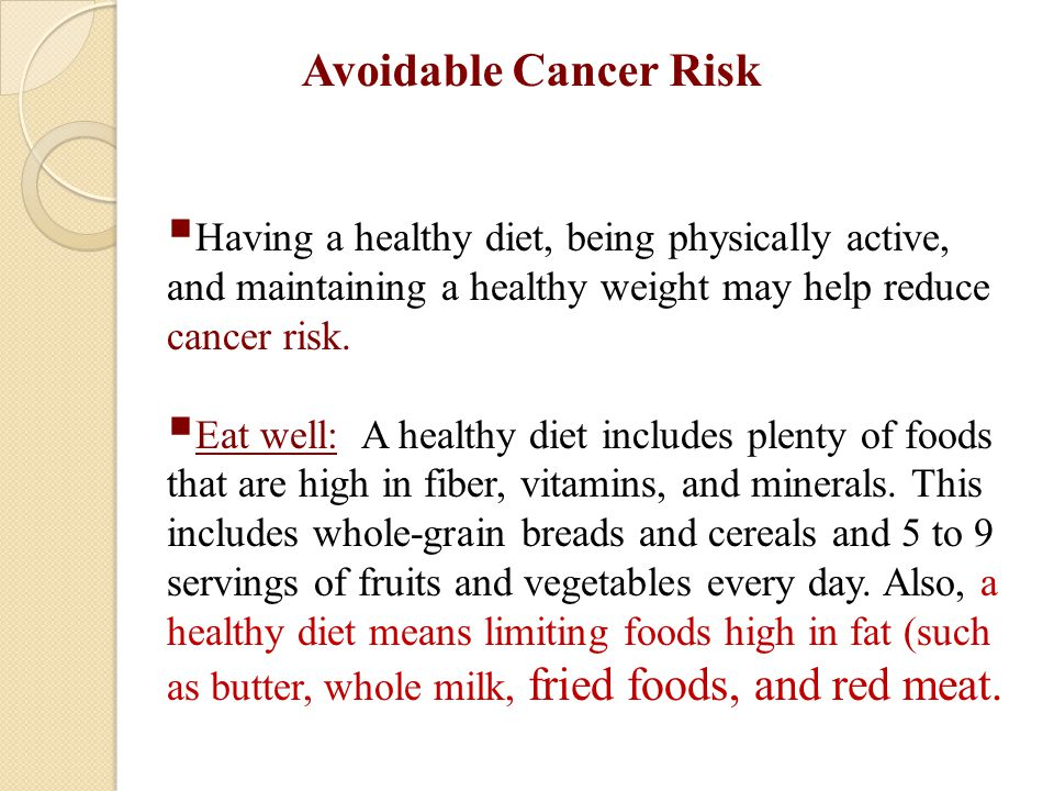 Avoidable Cancer Risk Having a healthy diet, being physically active, and maintaining a healthy weight may help reduce cancer risk.