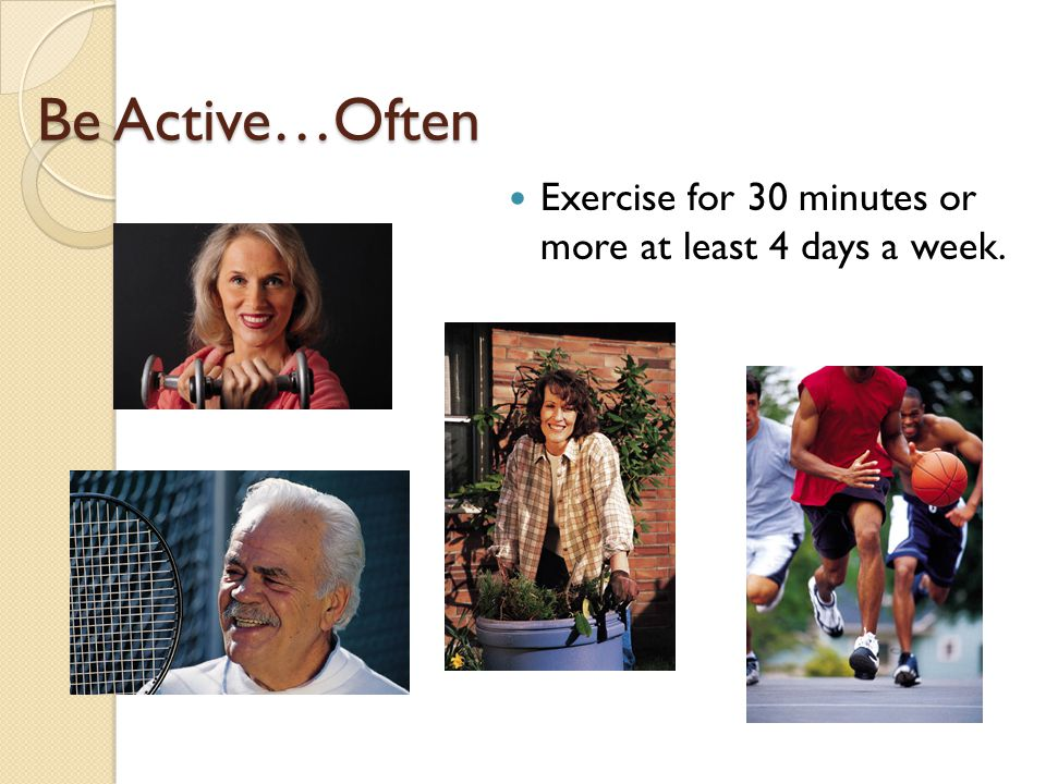 Be Active…Often Exercise for 30 minutes or more at least 4 days a week.
