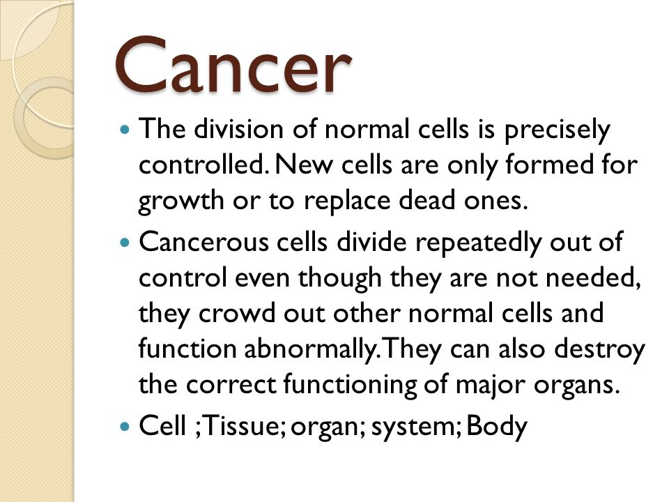 Cancer The division of normal cells is precisely controlled. New cells are only formed for growth or to replace dead ones.