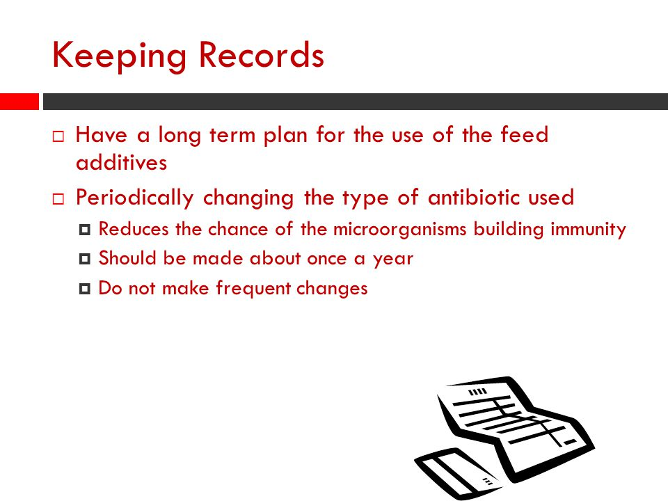 Keeping Records Have a long term plan for the use of the feed additives. Periodically changing the type of antibiotic used.