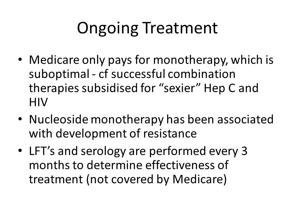 Ongoing Treatment Medicare only pays for monotherapy, which is suboptimal - cf successful combination therapies subsidised for sexier Hep C and HIV.