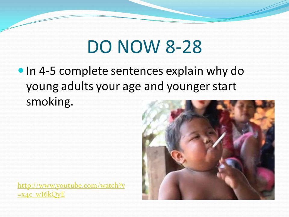 DO NOW 8-28 In 4-5 complete sentences explain why do young adults your age and younger start smoking.