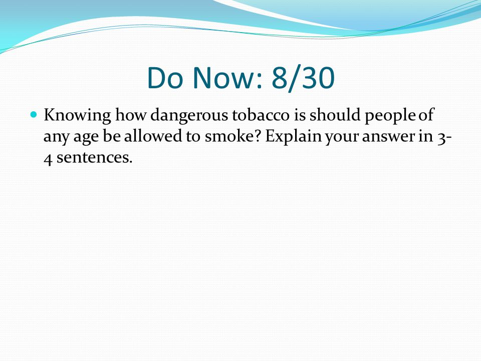 Do Now: 8/30 Knowing how dangerous tobacco is should people of any age be allowed to smoke.