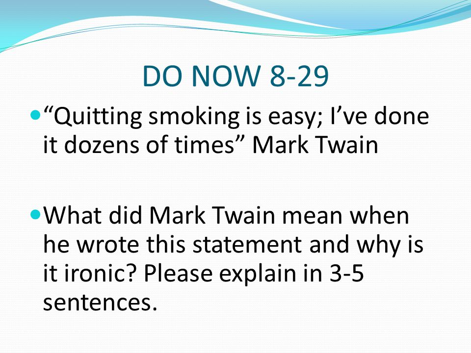 DO NOW 8-29 Quitting smoking is easy; I've done it dozens of times Mark Twain.