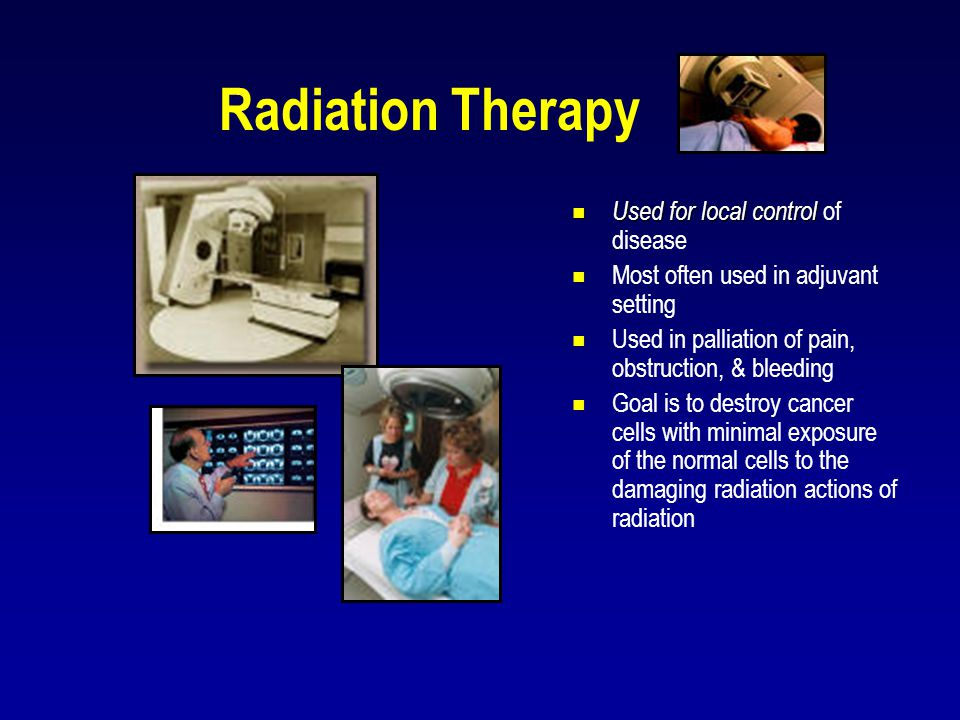 Radiation Therapy Used for local control of disease