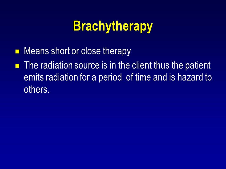 Brachytherapy Means short or close therapy