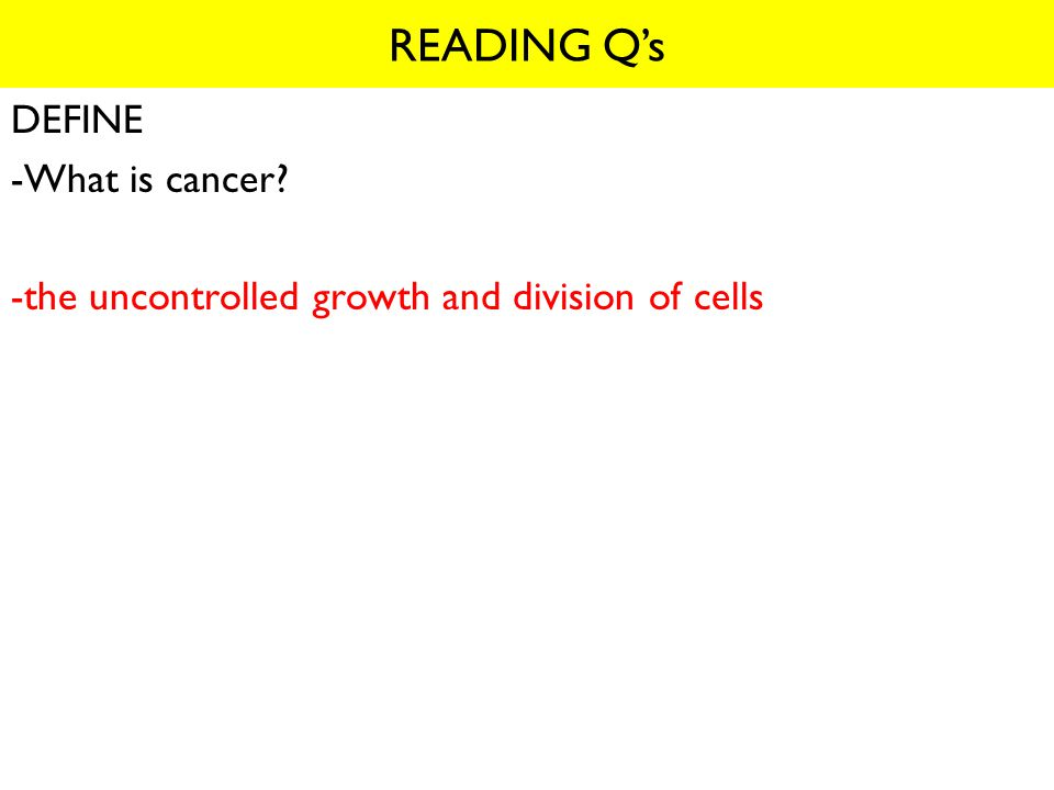 DEFINE -What is cancer -the uncontrolled growth and division of cells