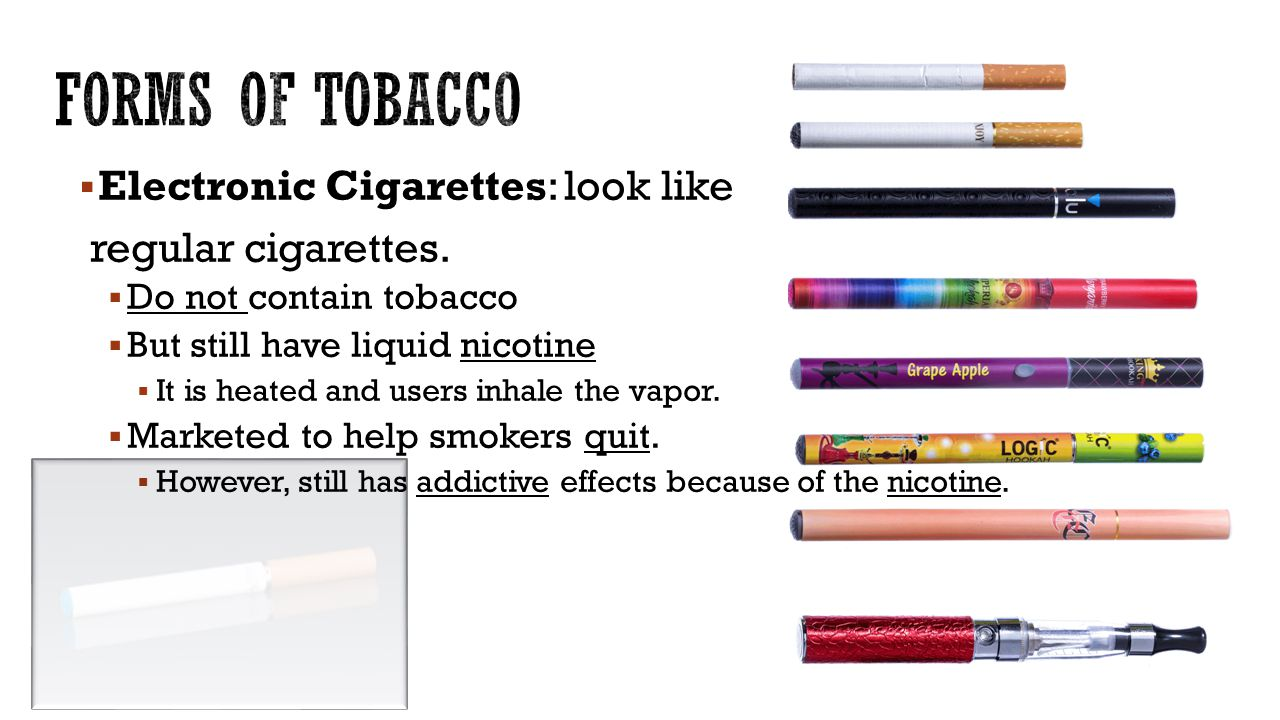 Forms of Tobacco Electronic Cigarettes: look like regular cigarettes.