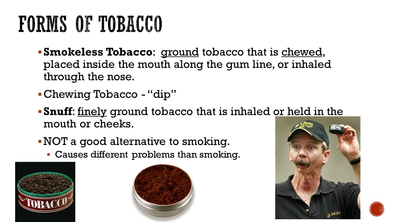 Forms of Tobacco Smokeless Tobacco: ground tobacco that is chewed, placed inside the mouth along the gum line, or inhaled through the nose.