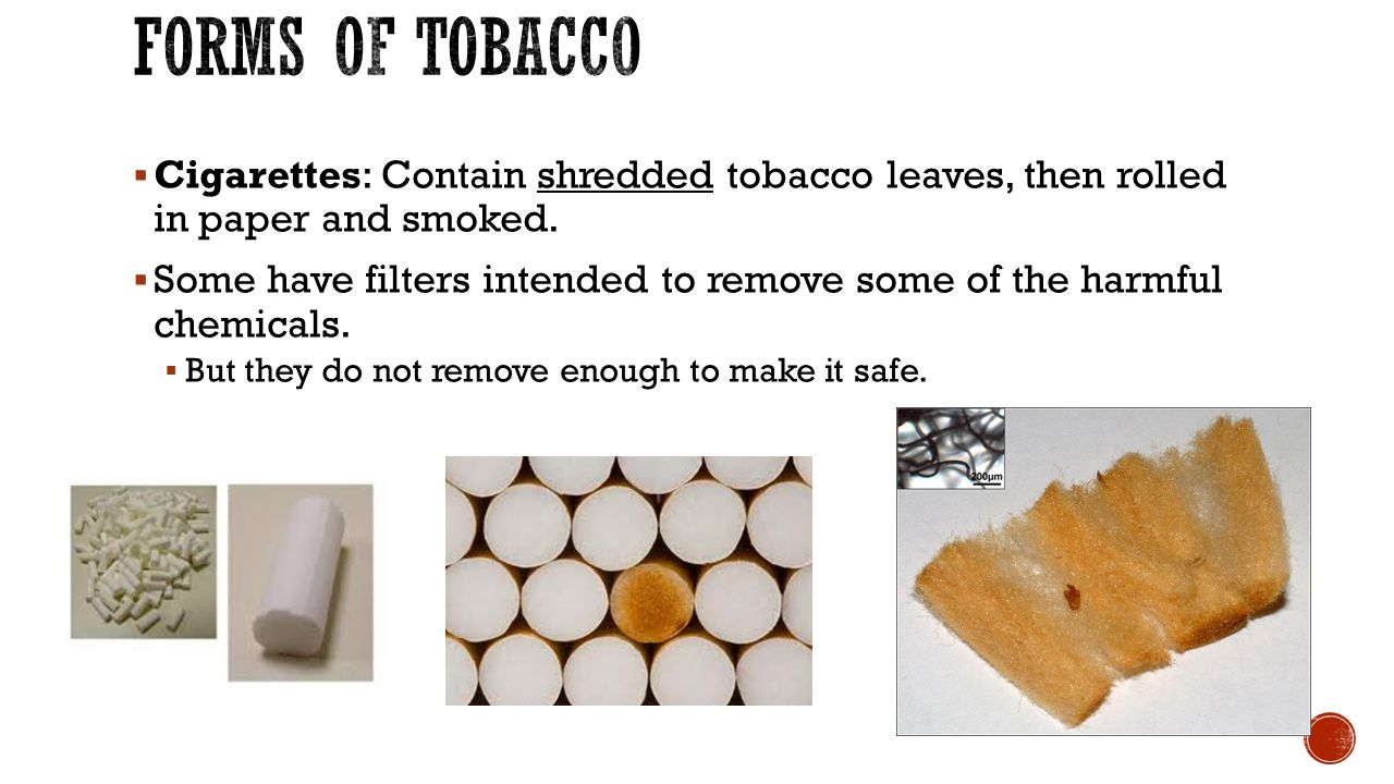 Forms of Tobacco Cigarettes: Contain shredded tobacco leaves, then rolled in paper and smoked.