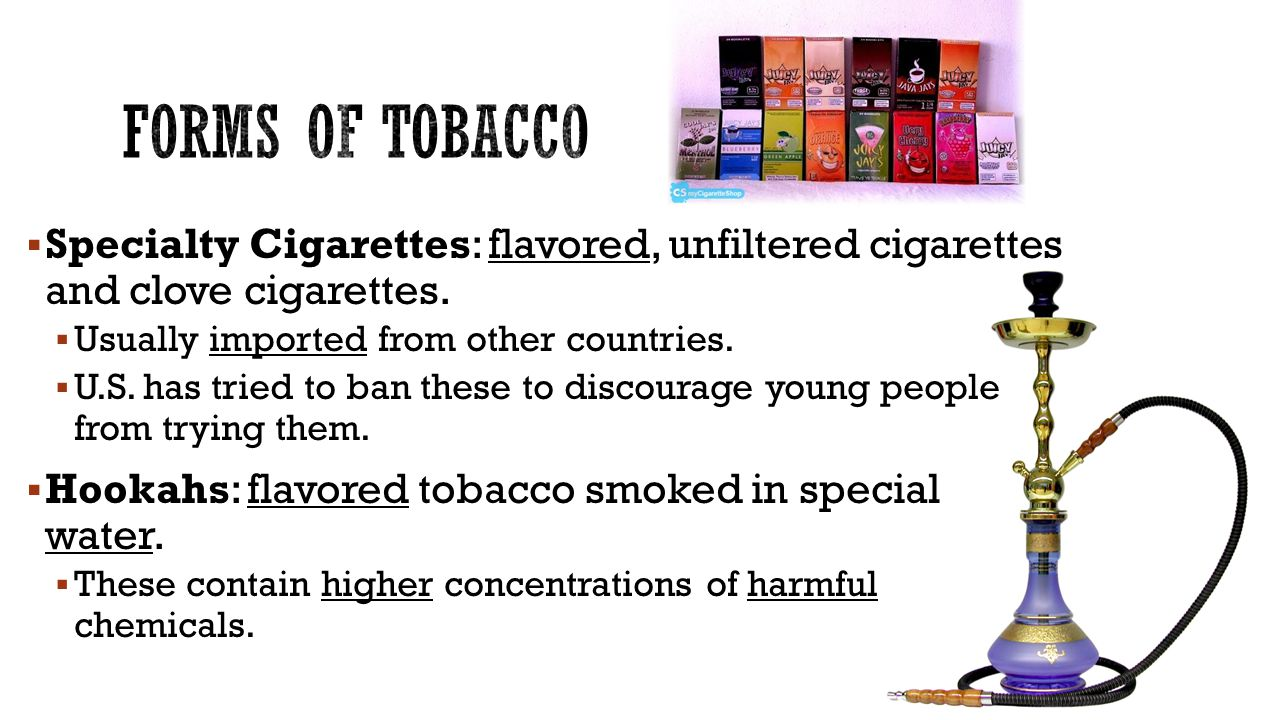 Forms of tobacco Specialty Cigarettes: flavored, unfiltered cigarettes and clove cigarettes. Usually imported from other countries.