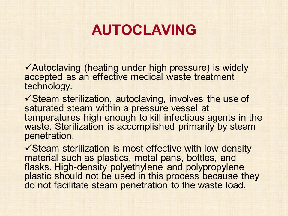 AUTOCLAVING Autoclaving (heating under high pressure) is widely accepted as an effective medical waste treatment technology.