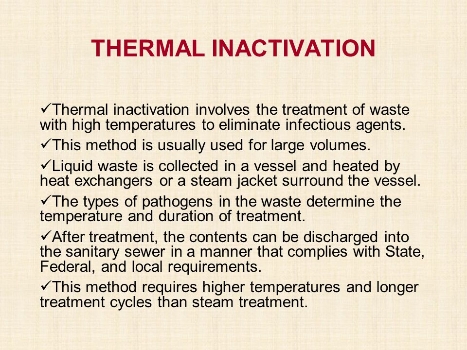 THERMAL INACTIVATION Thermal inactivation involves the treatment of waste with high temperatures to eliminate infectious agents.