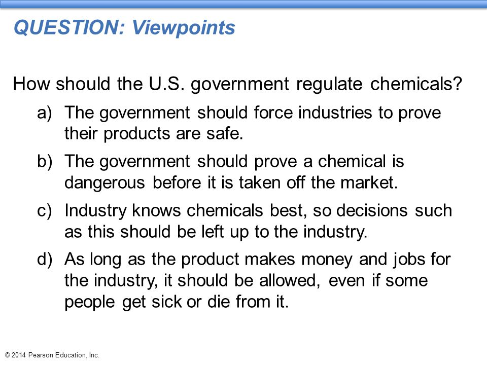 QUESTION: Viewpoints How should the U.S. government regulate chemicals The government should force industries to prove their products are safe.