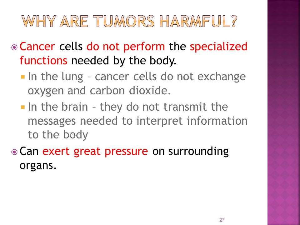 Why are tumors Harmful Cancer cells do not perform the specialized functions needed by the body.