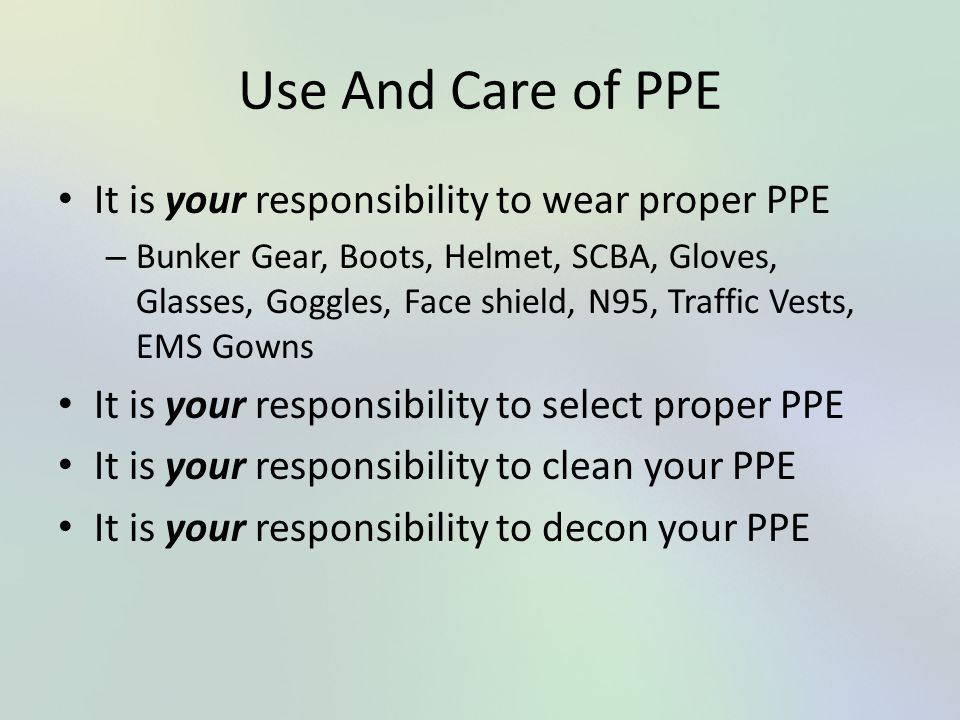 Use And Care of PPE It is your responsibility to wear proper PPE