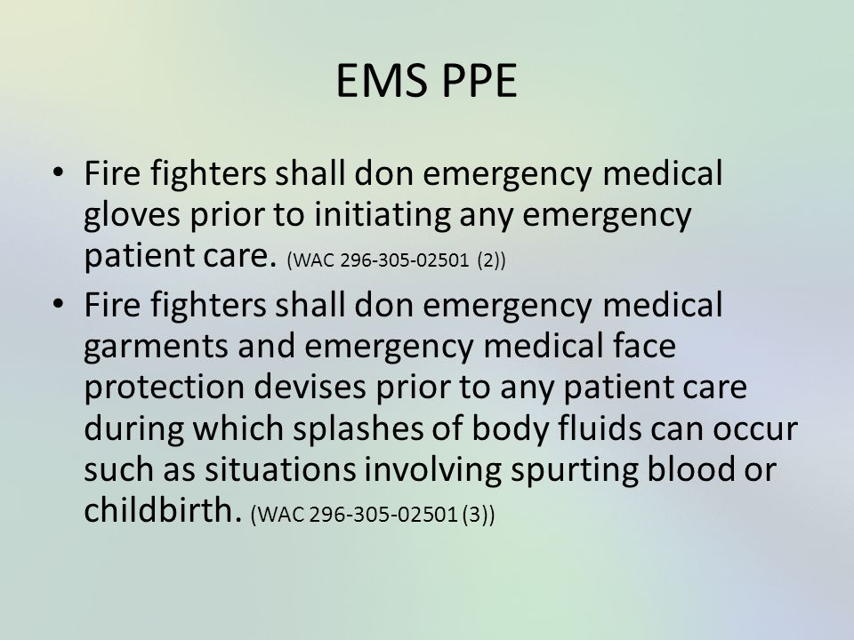 EMS PPE Fire fighters shall don emergency medical gloves prior to initiating any emergency patient care. (WAC 296-305-02501 (2))