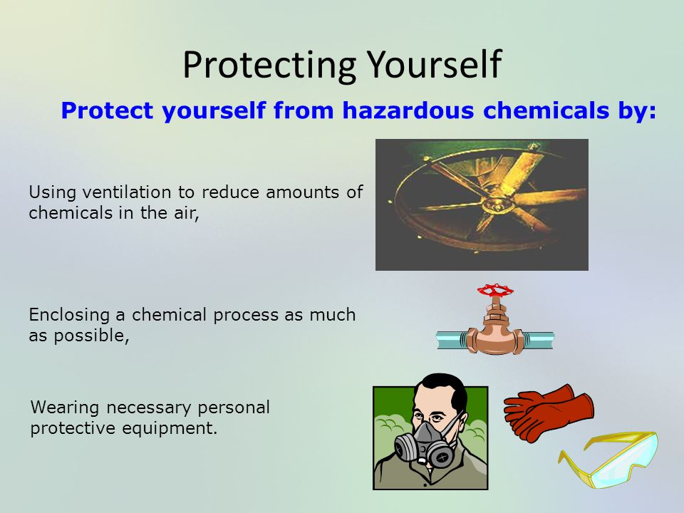 Protecting Yourself Protect yourself from hazardous chemicals by: