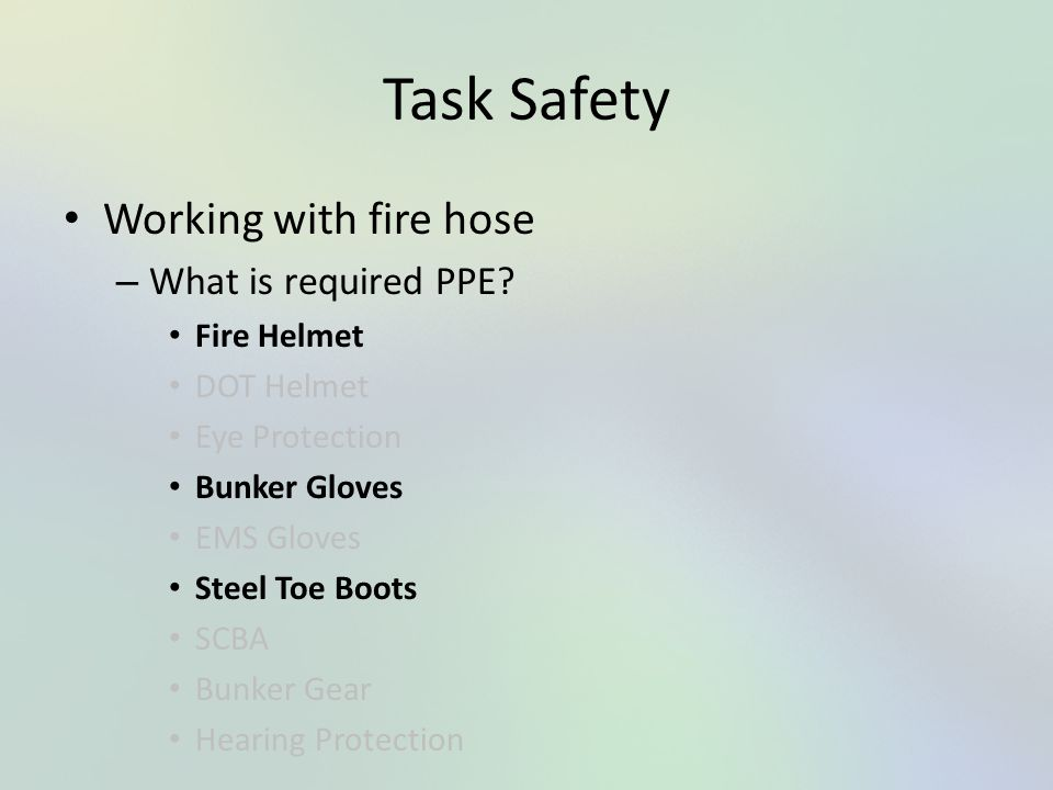 Task Safety Working with fire hose What is required PPE Fire Helmet