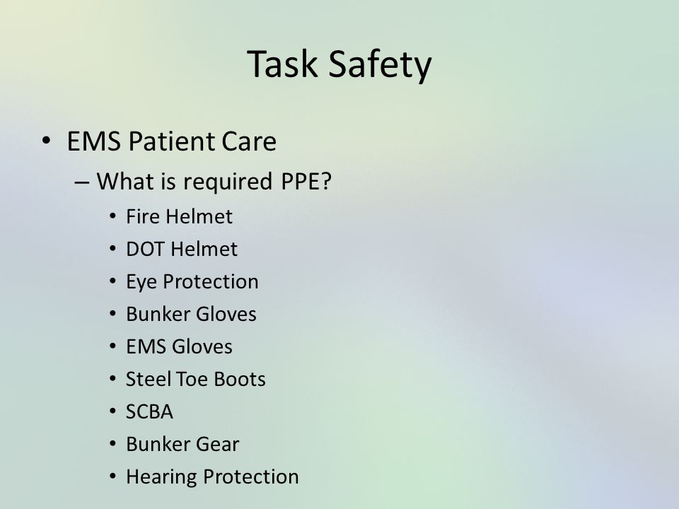 Task Safety EMS Patient Care What is required PPE Fire Helmet